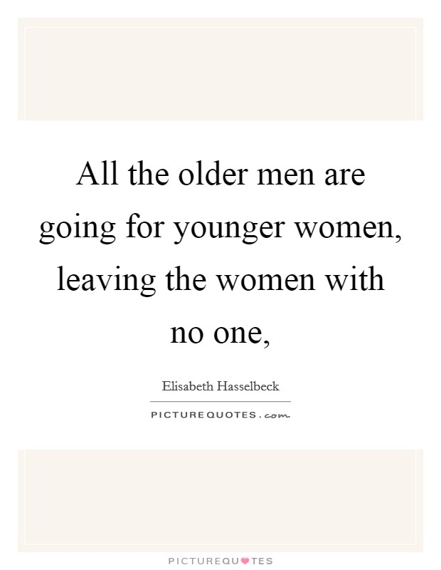 All the older men are going for younger women, leaving the women with no one, Picture Quote #1