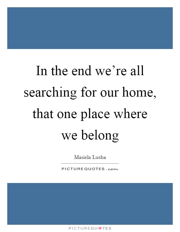 In the end we're all searching for our home, that one place where we belong Picture Quote #1