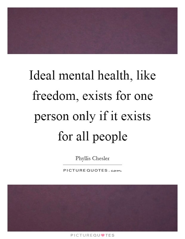 Ideal mental health, like freedom, exists for one person only if it exists for all people Picture Quote #1