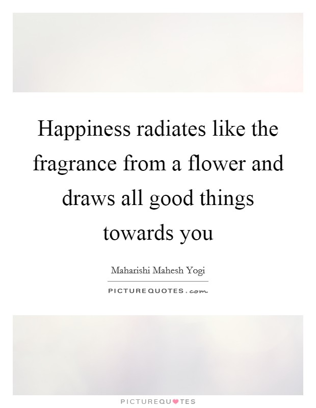 Happiness radiates like the fragrance from a flower and draws all good things towards you Picture Quote #1