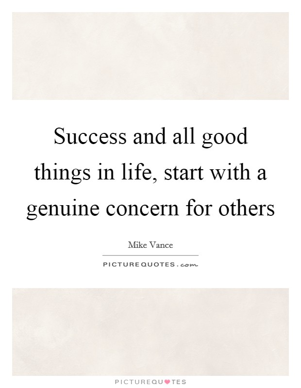 Success and all good things in life, start with a genuine concern for others Picture Quote #1