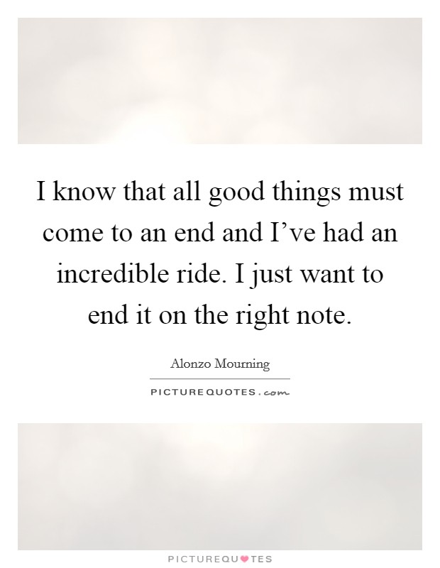 I know that all good things must come to an end and I've had an incredible ride. I just want to end it on the right note Picture Quote #1