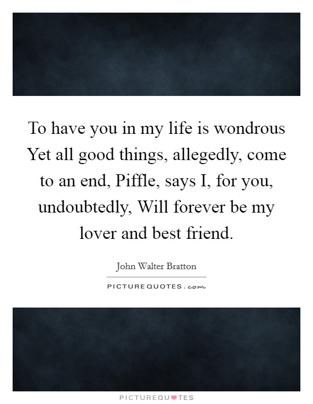 To have you in my life is wondrous Yet all good things, allegedly, come to an end, Piffle, says I, for you, undoubtedly, Will forever be my lover and best friend Picture Quote #1