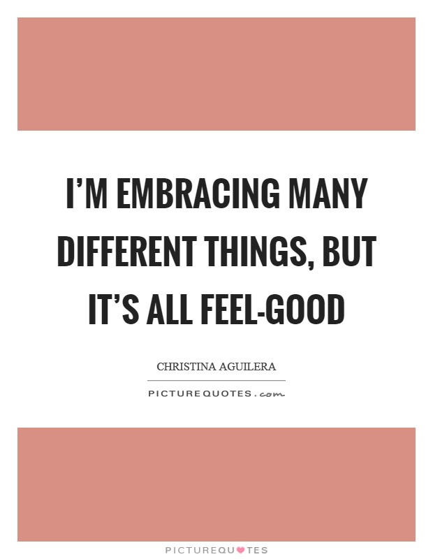 I'm embracing many different things, but it's all feel-good Picture Quote #1