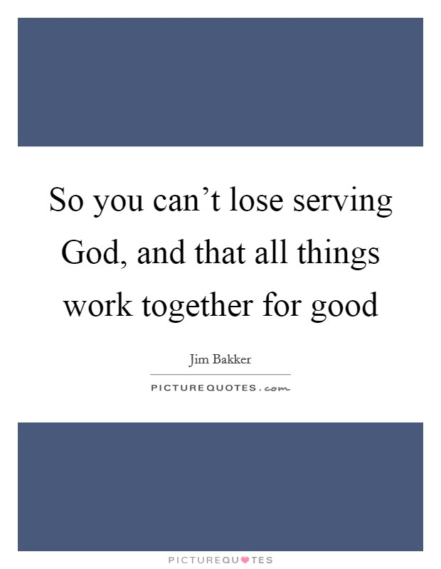 So you can't lose serving God, and that all things work together for good Picture Quote #1