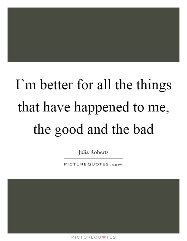 I'm better for all the things that have happened to me, the good and the bad Picture Quote #1