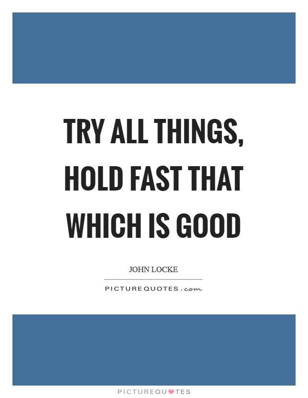 Try all things, hold fast that which is good Picture Quote #1