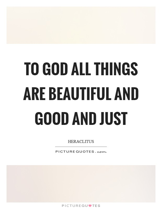 To God all things are beautiful and good and just Picture Quote #1