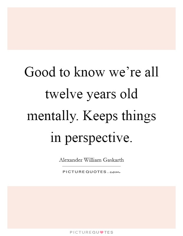 Good to know we're all twelve years old mentally. Keeps things in perspective Picture Quote #1