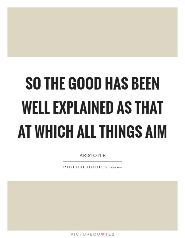 So the good has been well explained as that at which all things aim Picture Quote #1