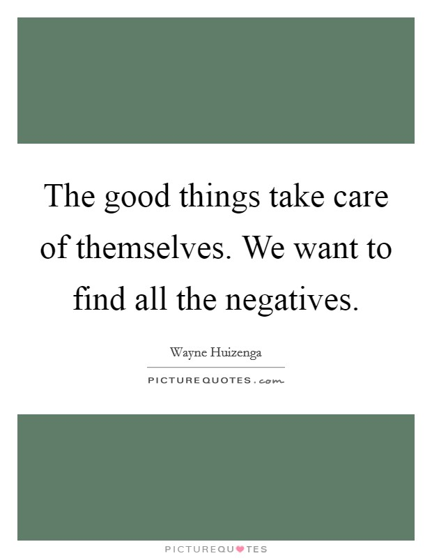 The good things take care of themselves. We want to find all the negatives Picture Quote #1