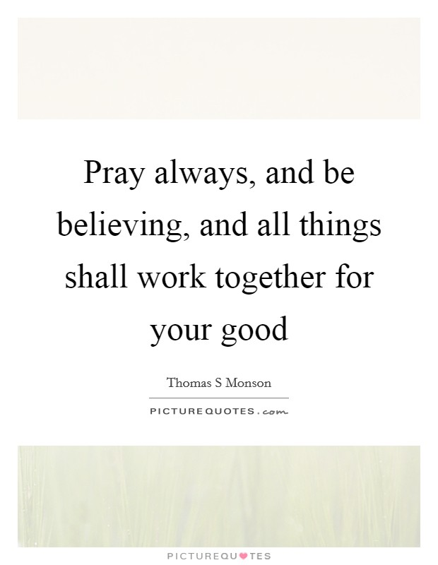 Pray always, and be believing, and all things shall work together for your good Picture Quote #1
