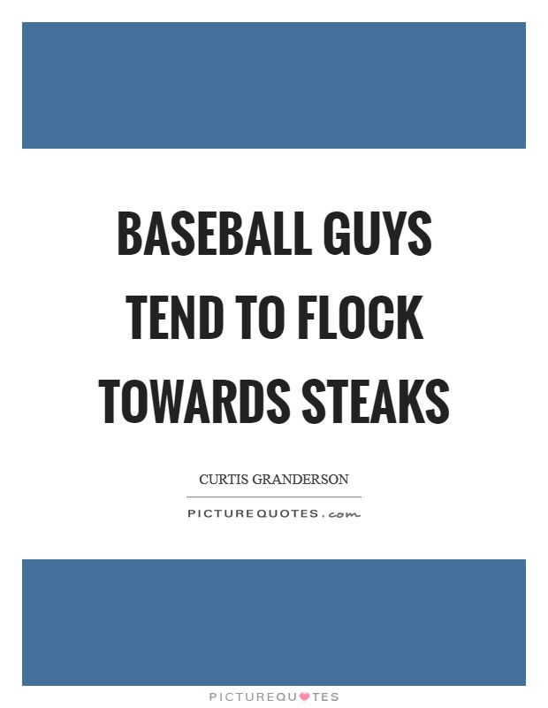 Baseball guys tend to flock towards steaks Picture Quote #1