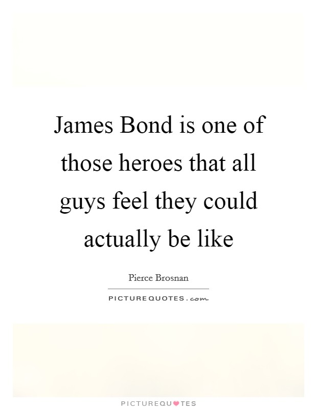 James Bond is one of those heroes that all guys feel they could actually be like Picture Quote #1