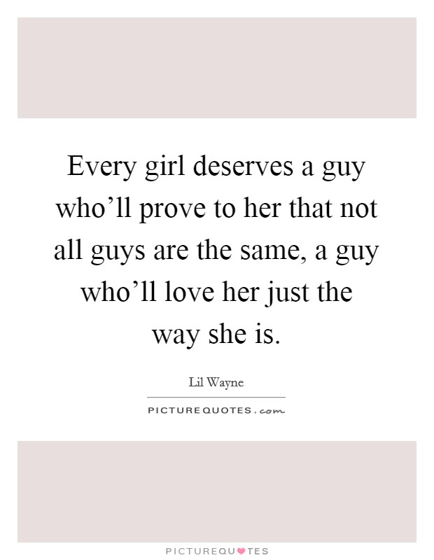 Every girl deserves a guy who'll prove to her that not all guys are the same, a guy who'll love her just the way she is Picture Quote #1