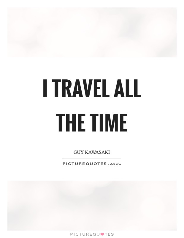 I travel all the time Picture Quote #1