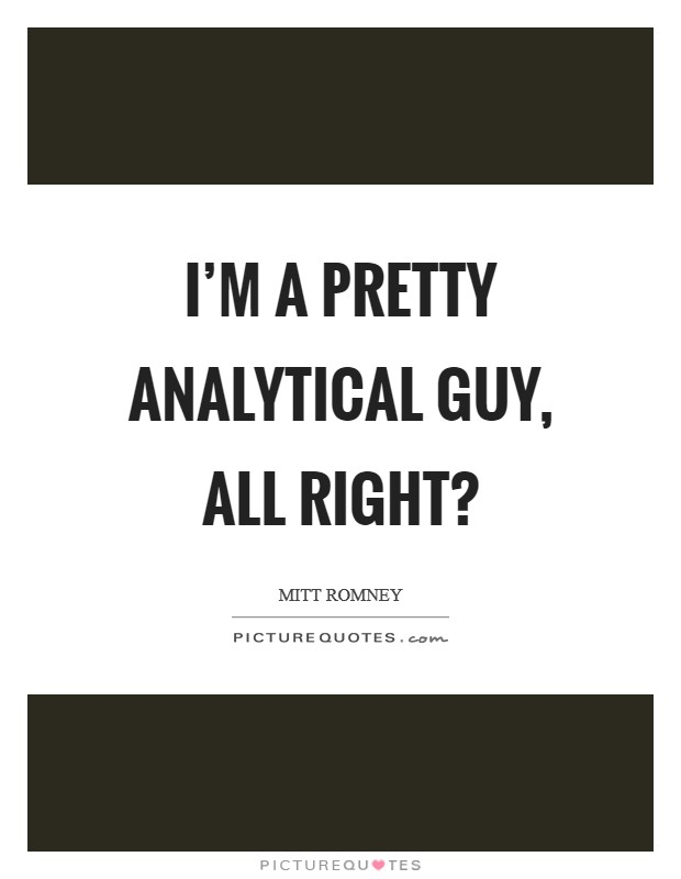 I'm a pretty analytical guy, all right? Picture Quote #1