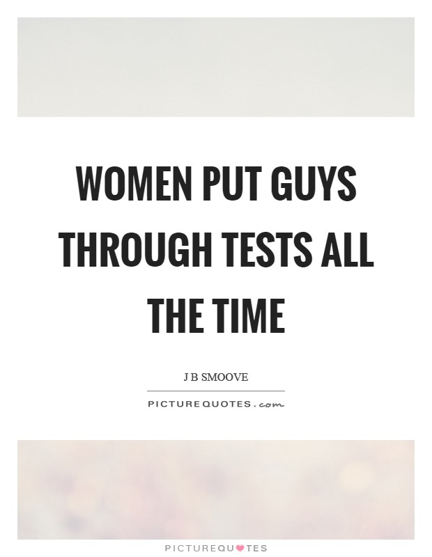 Women put guys through tests all the time Picture Quote #1