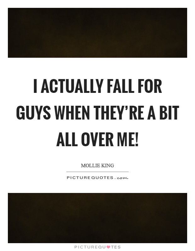 I actually fall for guys when they're a bit all over me! Picture Quote #1