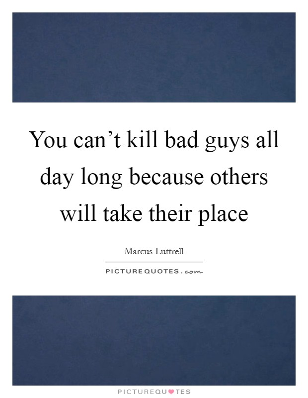 You can't kill bad guys all day long because others will take their place Picture Quote #1