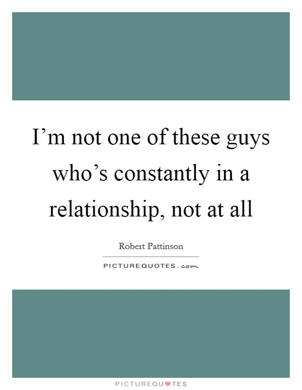 I'm not one of these guys who's constantly in a relationship, not at all Picture Quote #1