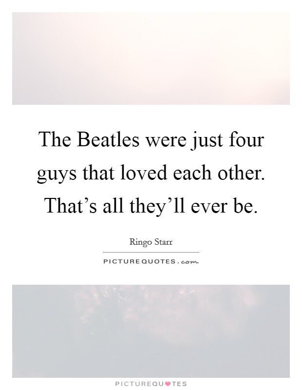 The Beatles were just four guys that loved each other. That's all they'll ever be. Picture Quote #1