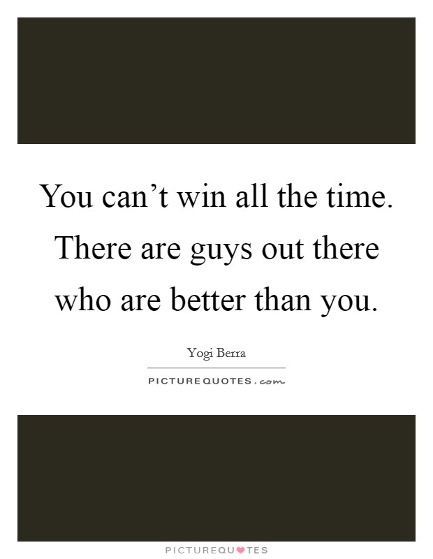 You can't win all the time. There are guys out there who are better than you Picture Quote #1