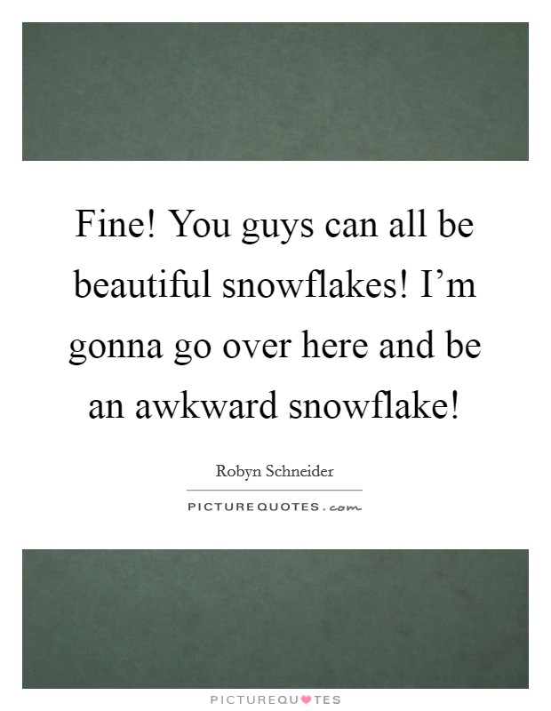 Fine! You guys can all be beautiful snowflakes! I'm gonna go over here and be an awkward snowflake! Picture Quote #1
