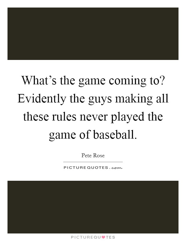 What's the game coming to? Evidently the guys making all these rules never played the game of baseball Picture Quote #1