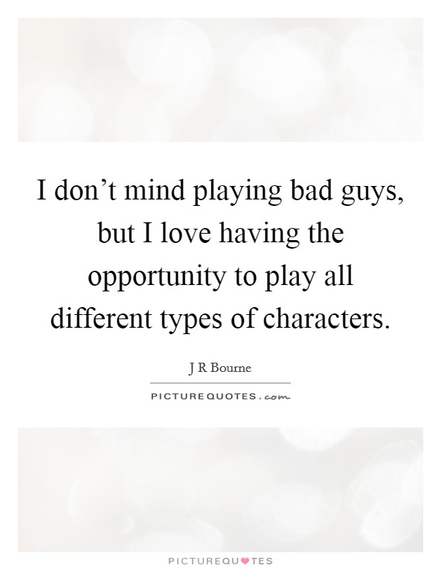 I don't mind playing bad guys, but I love having the opportunity to play all different types of characters. Picture Quote #1