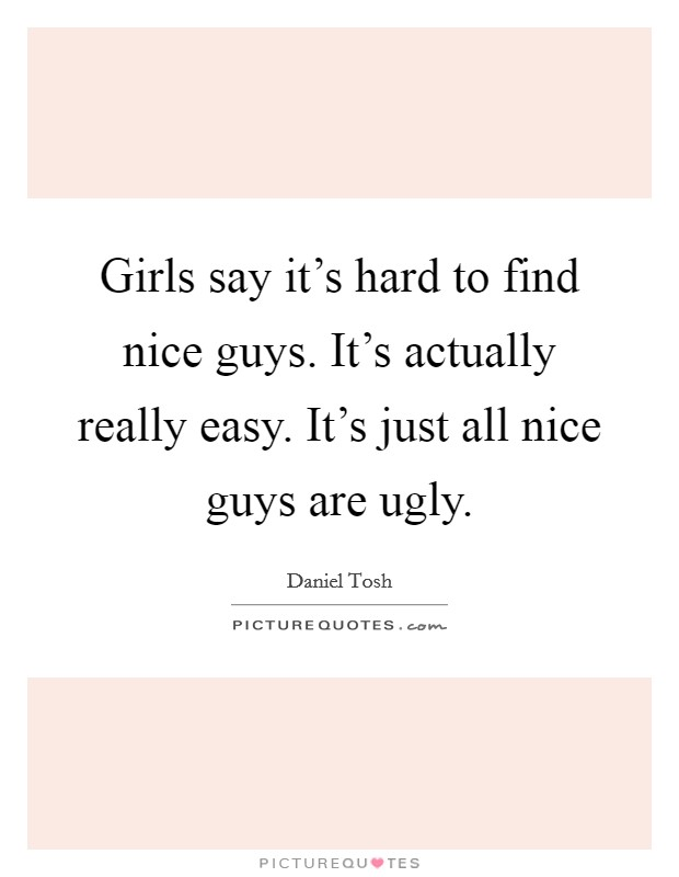 Girls say it's hard to find nice guys. It's actually really easy. It's just all nice guys are ugly Picture Quote #1