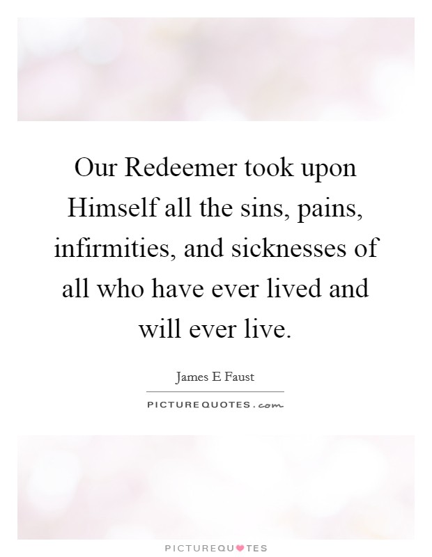 Our Redeemer took upon Himself all the sins, pains, infirmities, and sicknesses of all who have ever lived and will ever live Picture Quote #1