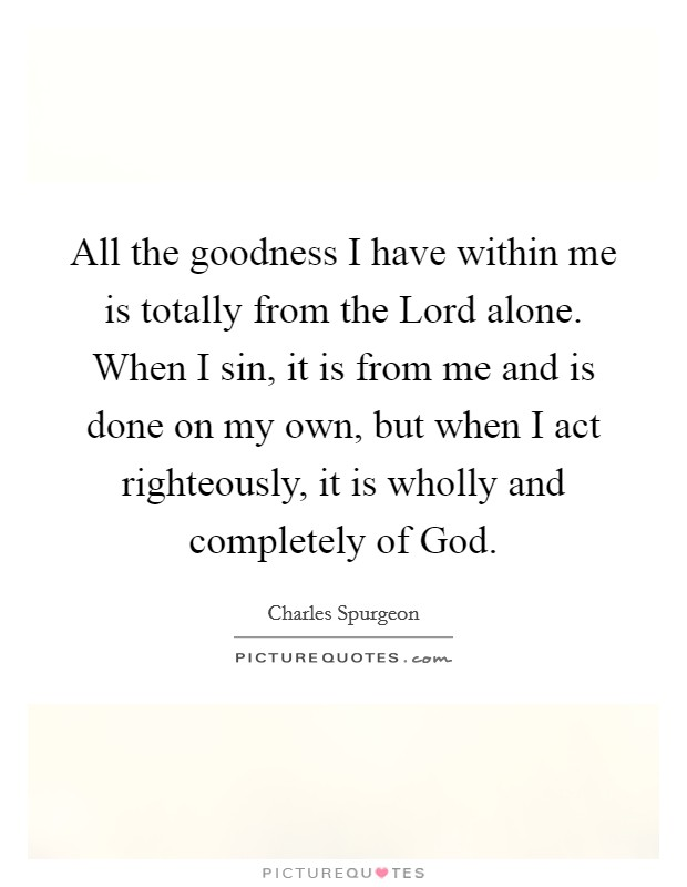 All the goodness I have within me is totally from the Lord alone. When I sin, it is from me and is done on my own, but when I act righteously, it is wholly and completely of God Picture Quote #1