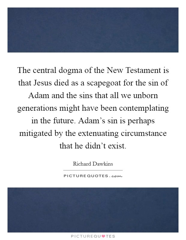 The central dogma of the New Testament is that Jesus died as a scapegoat for the sin of Adam and the sins that all we unborn generations might have been contemplating in the future. Adam's sin is perhaps mitigated by the extenuating circumstance that he didn't exist Picture Quote #1
