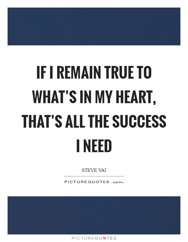 If I remain true to what's in my heart, that's all the success I need Picture Quote #1