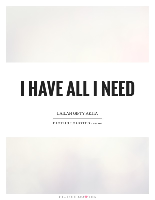 I have all I need Picture Quote #1