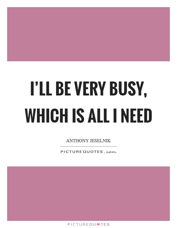 I'll be very busy, which is all I need Picture Quote #1