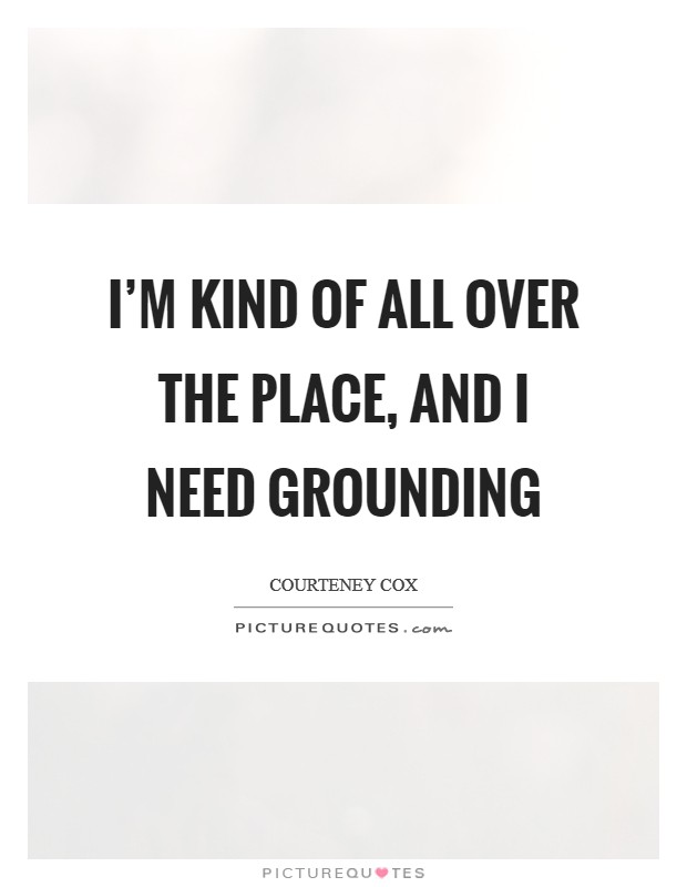I'm kind of all over the place, and I need grounding Picture Quote #1