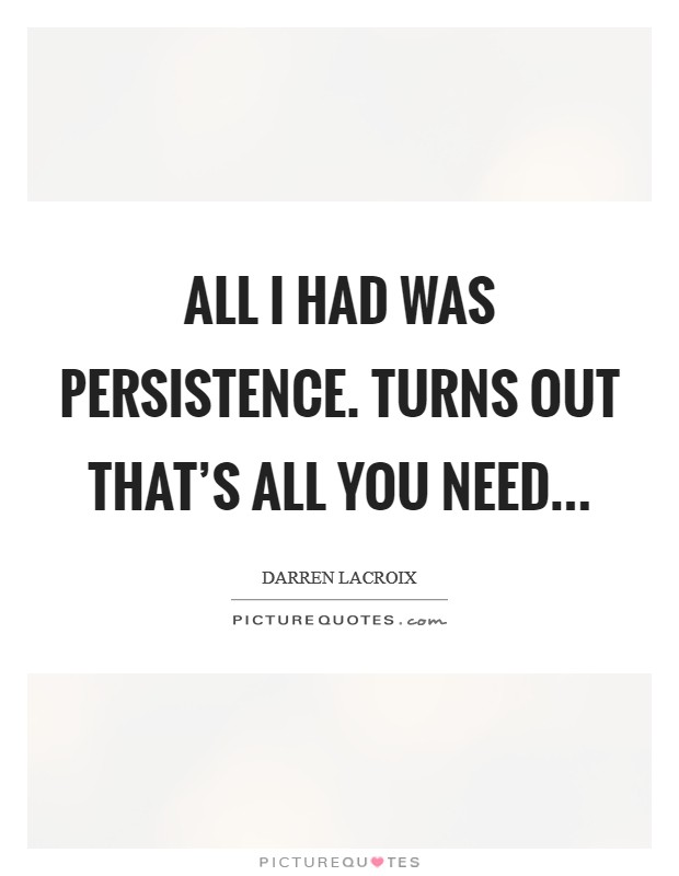 All I had was persistence. Turns out that's all you need Picture Quote #1