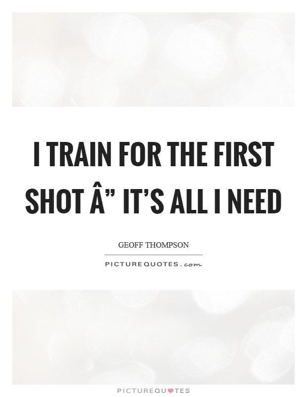 "I train for the first shot "" it's all I need Picture Quote #1"