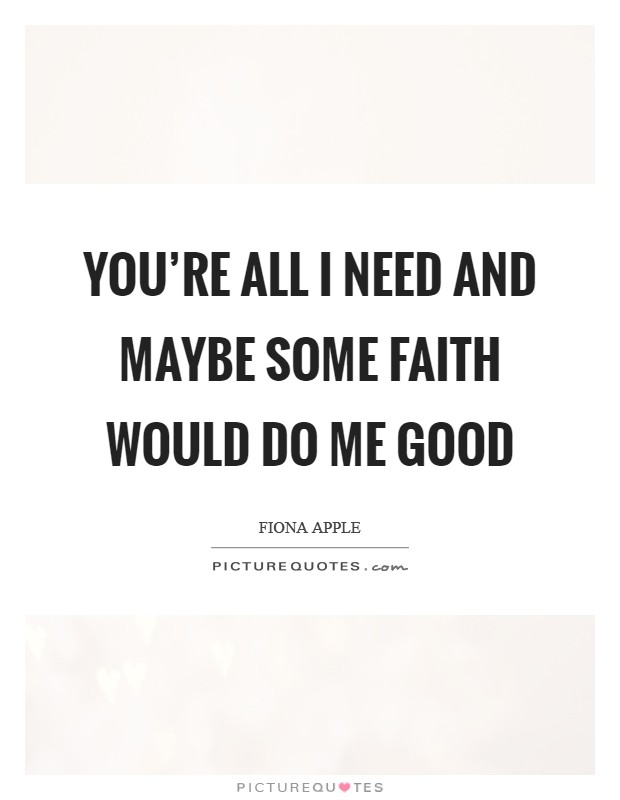You're all I need and maybe some faith would do me good Picture Quote #1