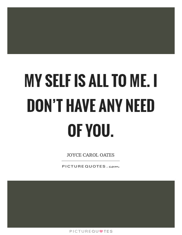 My self is all to me. I don't have any need of you. Picture Quote #1