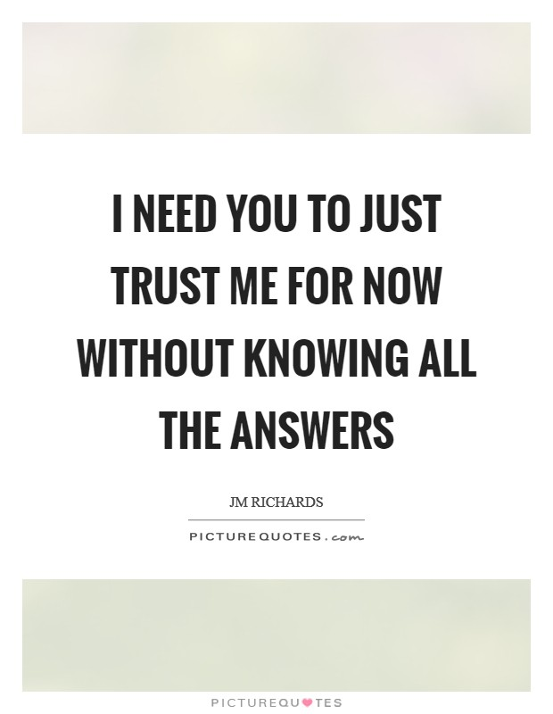 I need you to just trust me for now without knowing all the answers Picture Quote #1