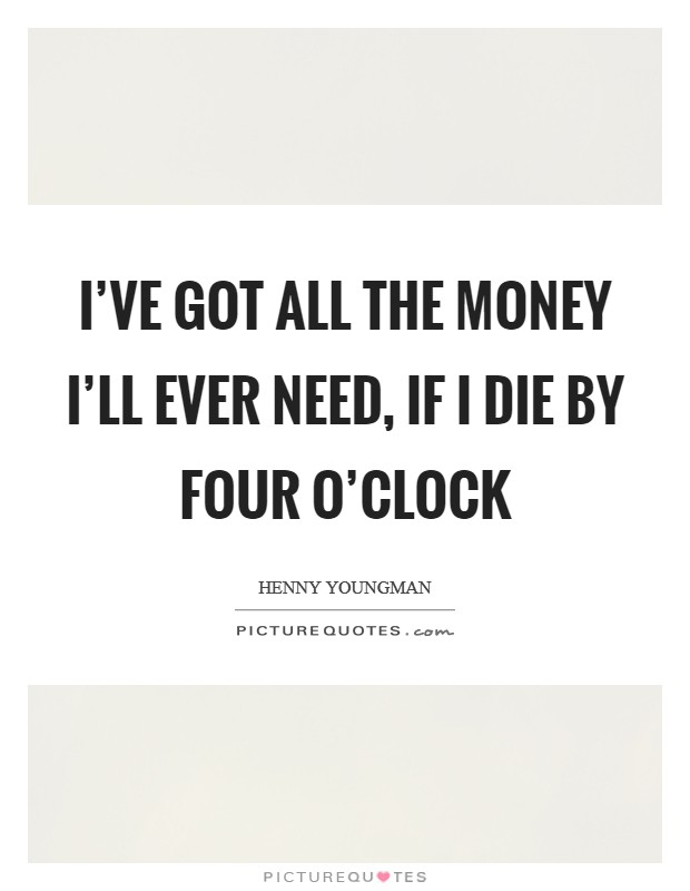 I've got all the money I'll ever need, if I die by four o'clock Picture Quote #1