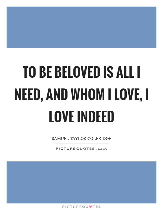 To be beloved is all I need, And whom I love, I love indeed Picture Quote #1