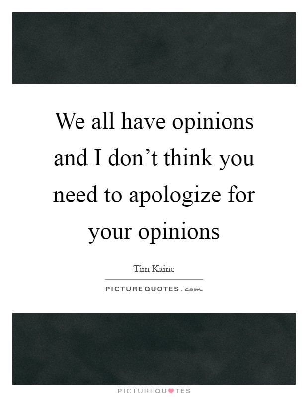 We all have opinions and I don't think you need to apologize for your opinions Picture Quote #1