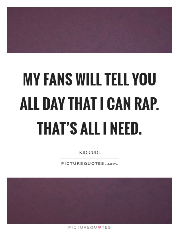 My fans will tell you all day that I can rap. That's all I need Picture Quote #1
