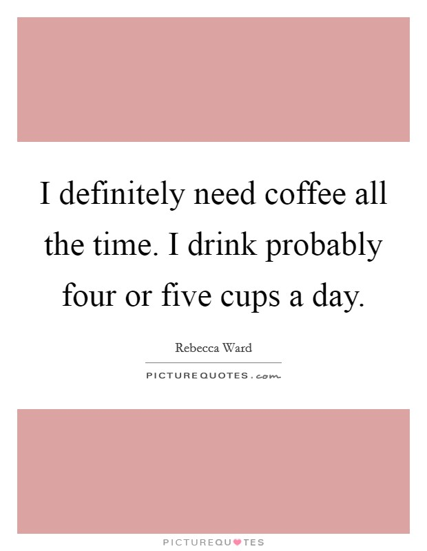 I definitely need coffee all the time. I drink probably four or five cups a day Picture Quote #1