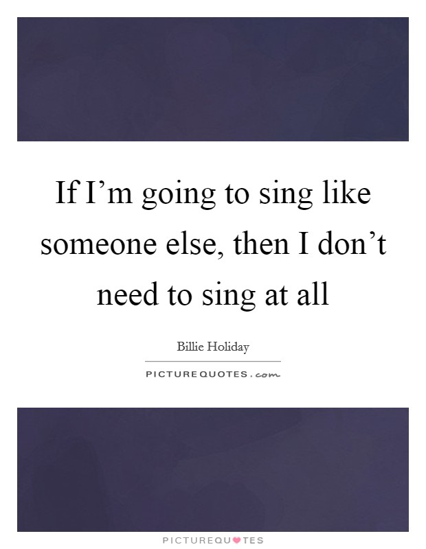 If I'm going to sing like someone else, then I don't need to sing at all Picture Quote #1