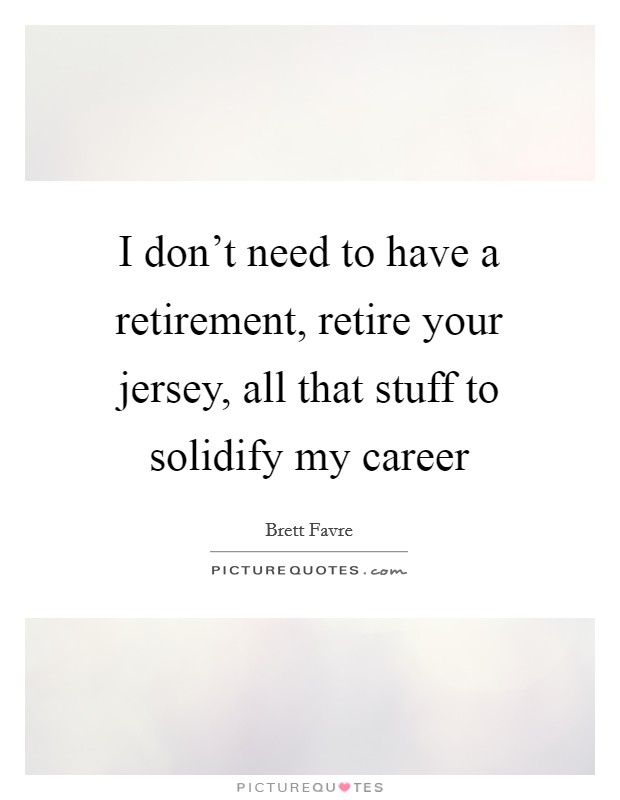 I don't need to have a retirement, retire your jersey, all that stuff to solidify my career Picture Quote #1